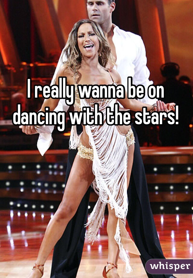 I really wanna be on dancing with the stars!