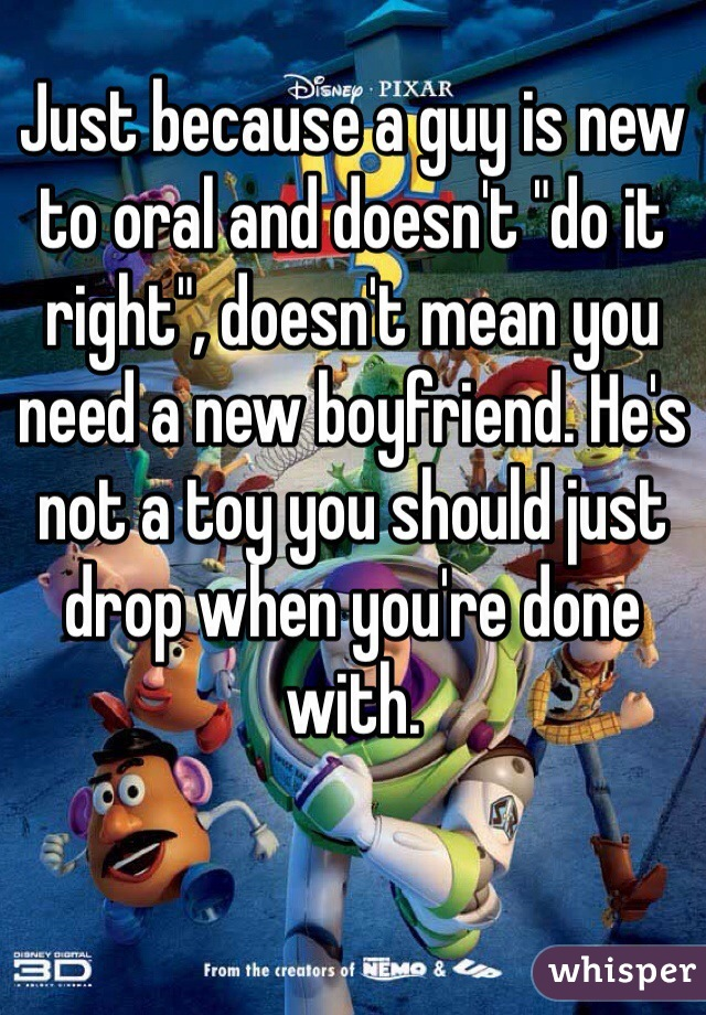 "Just because a guy is new to oral and doesn't ""do it right"", doesn't mean you need a new boyfriend. He's not a toy you should just drop when you're done with."