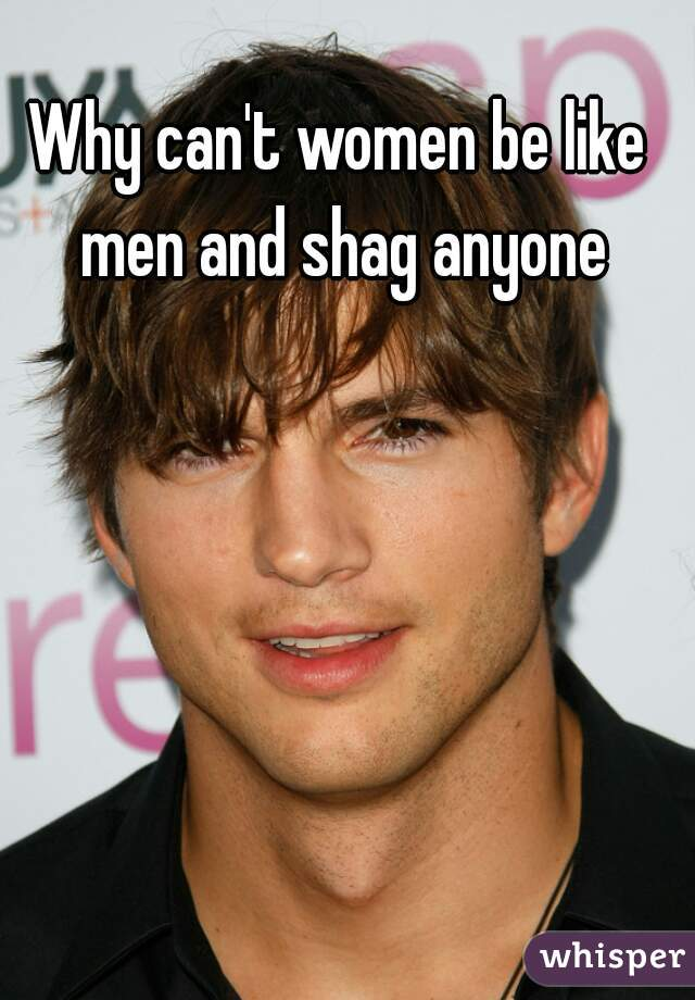 Why can't women be like men and shag anyone