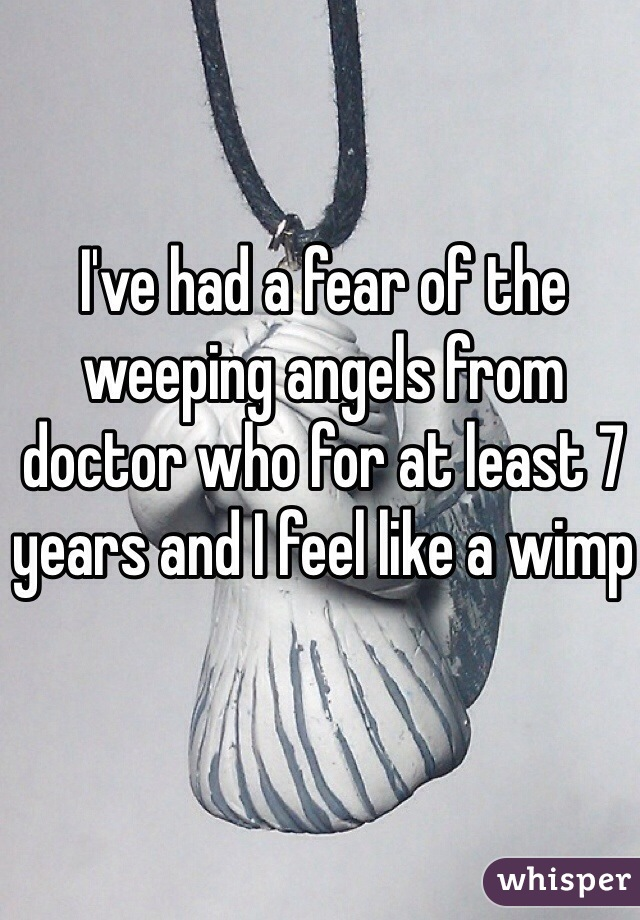 I've had a fear of the weeping angels from doctor who for at least 7 years and I feel like a wimp