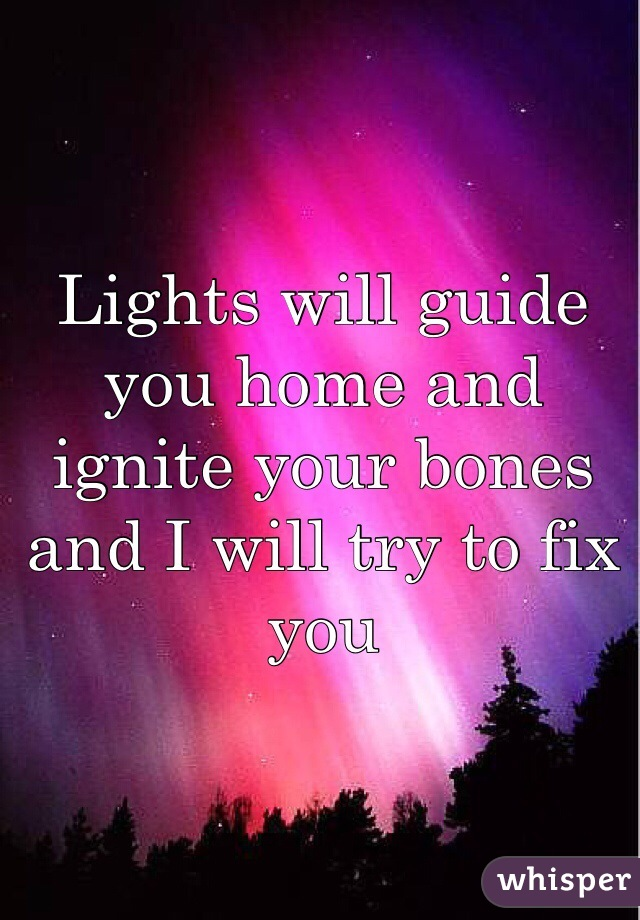 Lights will guide you home and ignite your bones and I will try to fix you