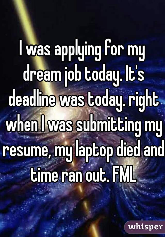 I was applying for my dream job today. It's deadline was today. right when I was submitting my resume, my laptop died and time ran out. FML