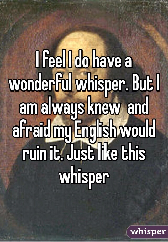 I feel I do have a wonderful whisper. But I am always knew  and afraid my English would ruin it. Just like this whisper