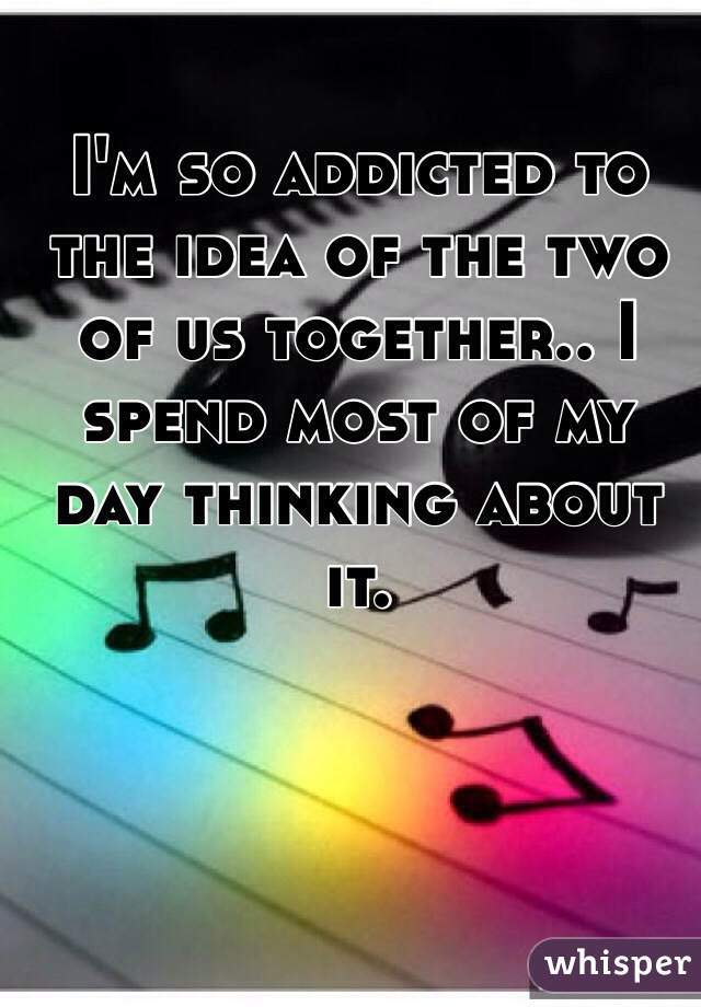 I'm so addicted to the idea of the two of us together.. I spend most of my day thinking about it.
