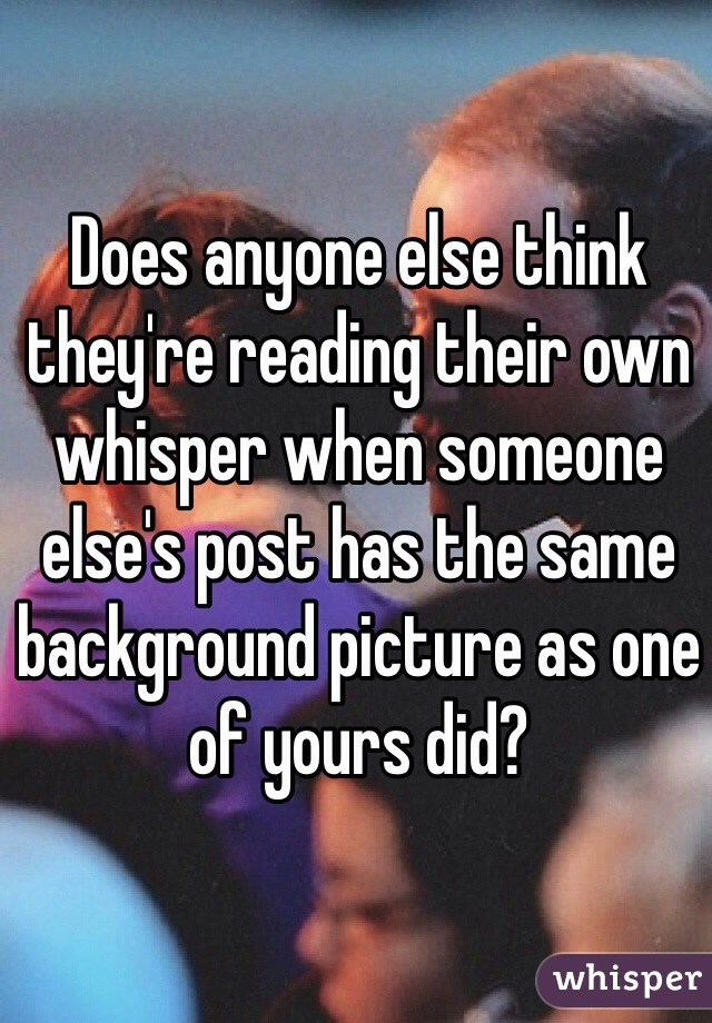 Does anyone else think they're reading their own whisper when someone else's post has the same background picture as one of yours did?