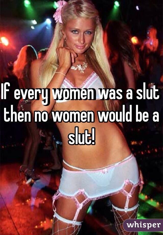 If every women was a slut then no women would be a slut!