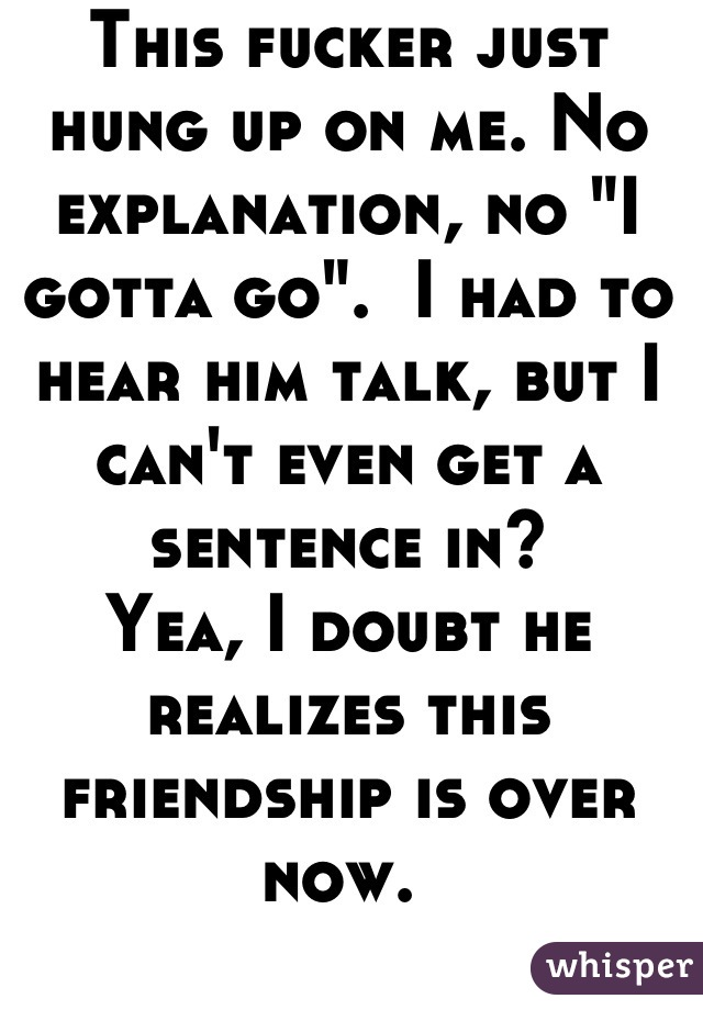 """This fucker just hung up on me. No explanation, no """"I gotta go"""".  I had to hear him talk, but I can't even get a sentence in? Yea, I doubt he realizes this friendship is over now."""