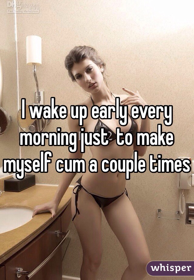 I wake up early every morning just  to make myself cum a couple times