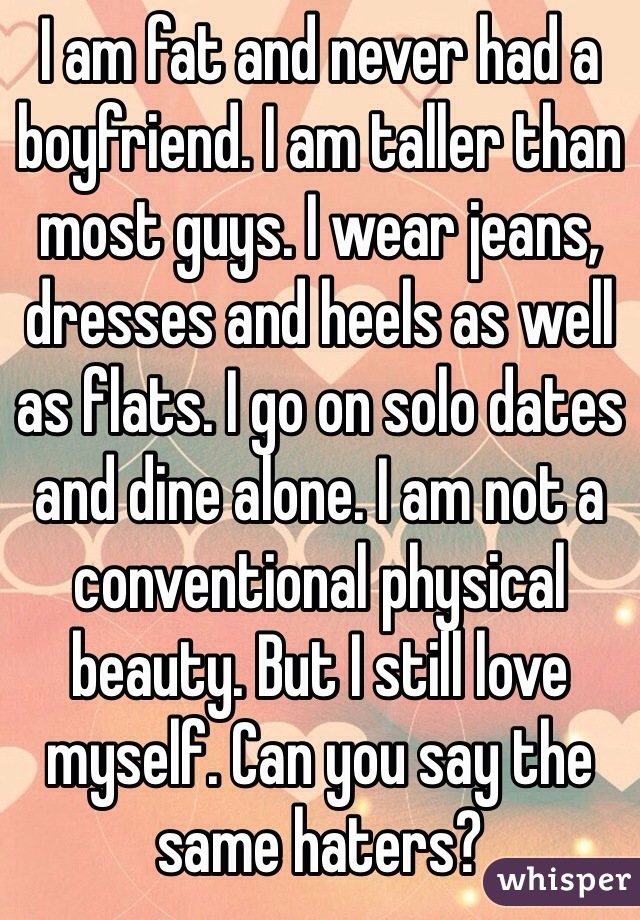 I am fat and never had a boyfriend. I am taller than most guys. I wear jeans, dresses and heels as well as flats. I go on solo dates and dine alone. I am not a conventional physical beauty. But I still love myself. Can you say the same haters?