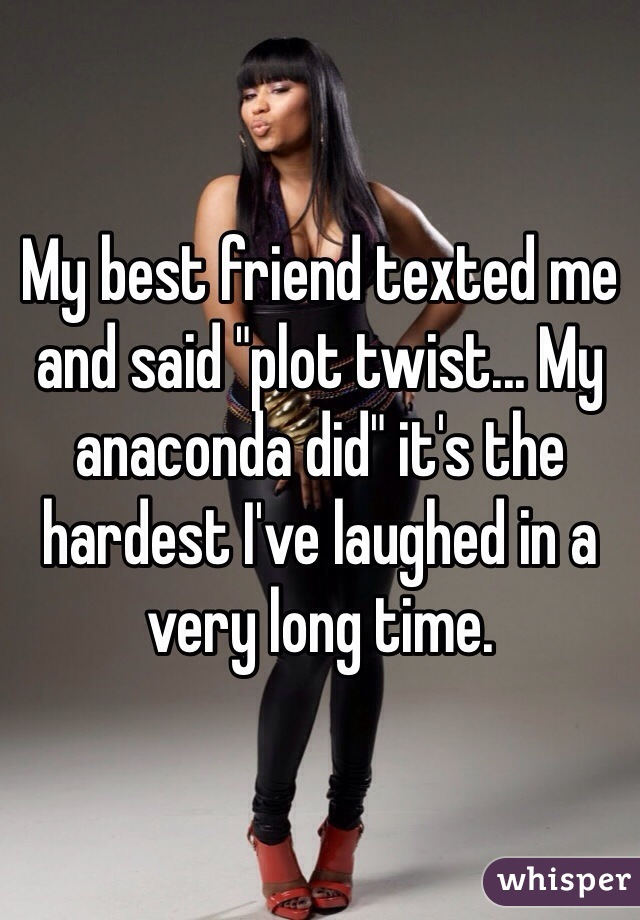 """My best friend texted me and said """"plot twist... My anaconda did"""" it's the hardest I've laughed in a very long time."""