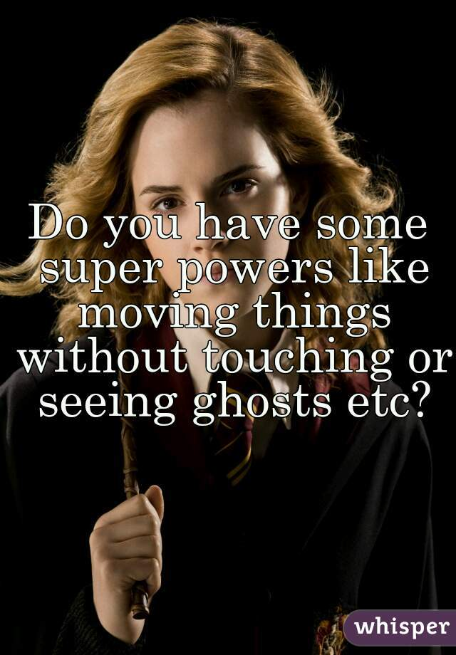 Do you have some super powers like moving things without touching or seeing ghosts etc?