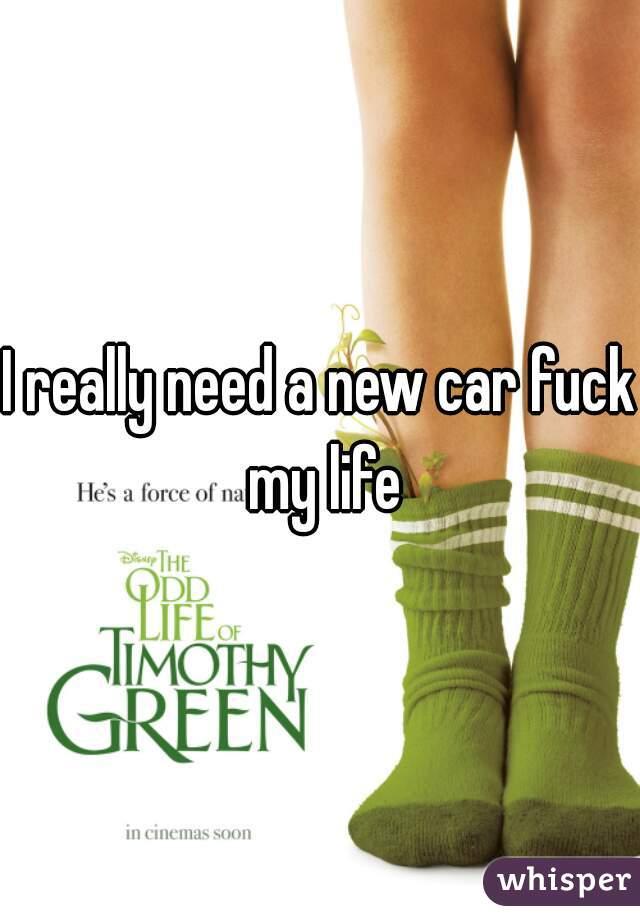 I really need a new car fuck my life