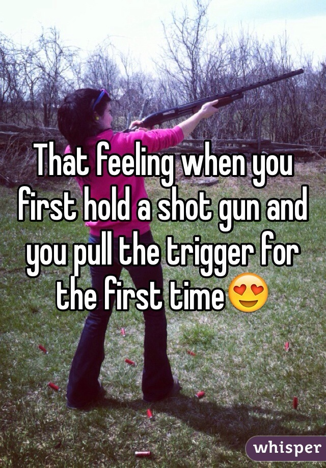 That feeling when you first hold a shot gun and you pull the trigger for the first time😍