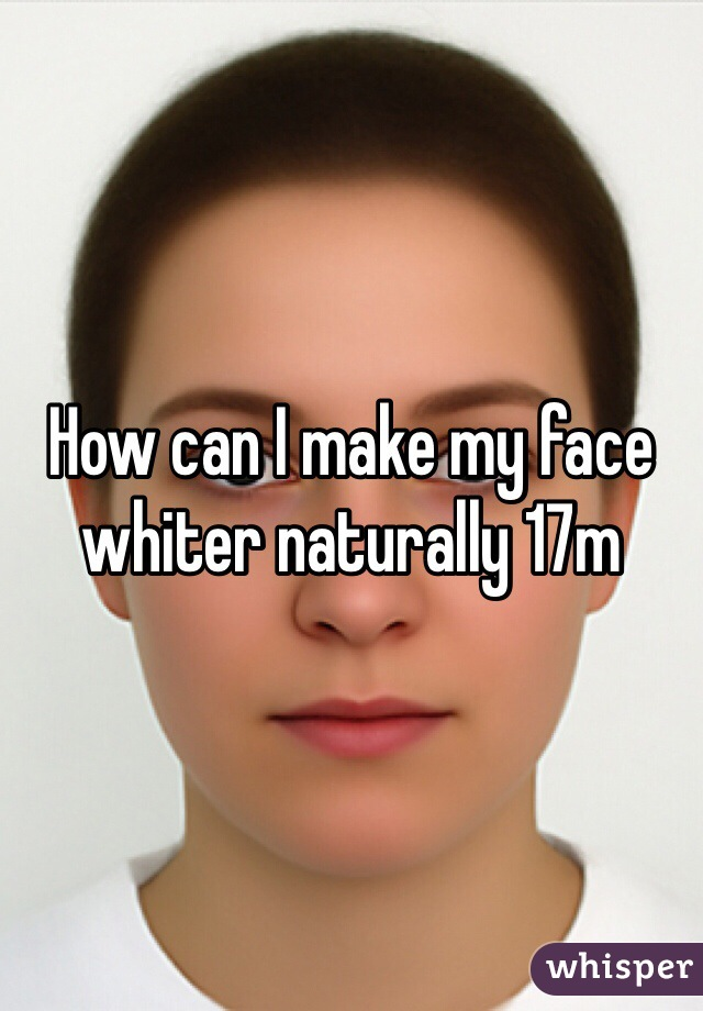 How can I make my face whiter naturally 17m