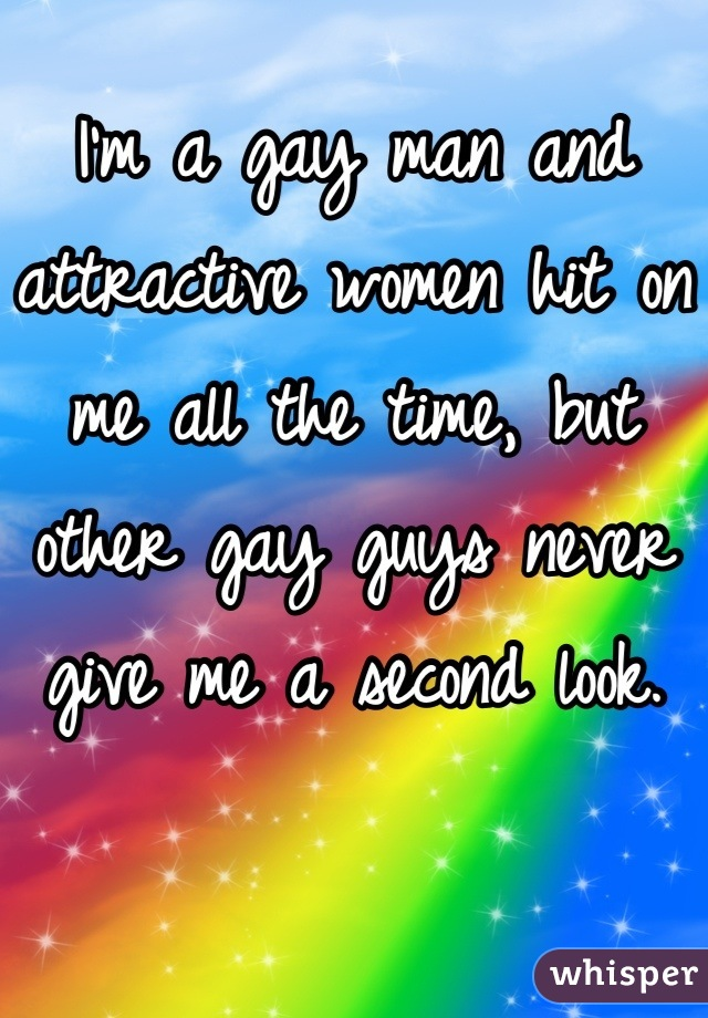 I'm a gay man and attractive women hit on me all the time, but other gay guys never give me a second look.