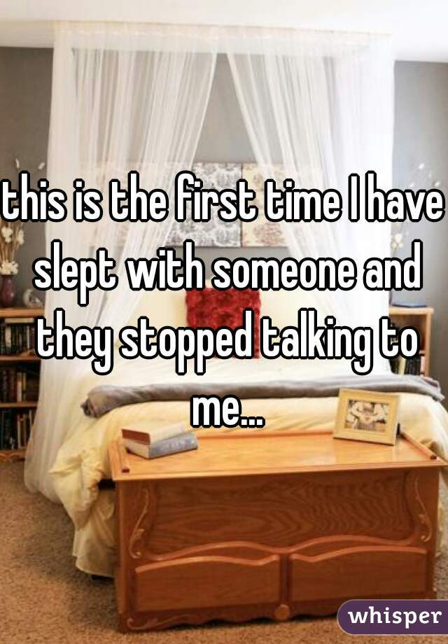 this is the first time I have slept with someone and they stopped talking to me...