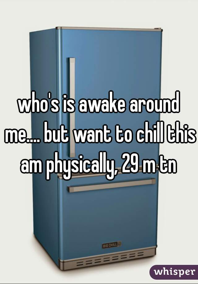who's is awake around me.... but want to chill this am physically, 29 m tn