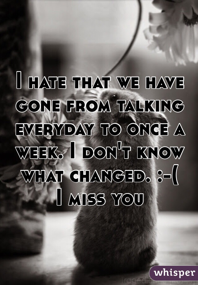 I hate that we have gone from talking everyday to once a week. I don't know what changed. :-(  I miss you