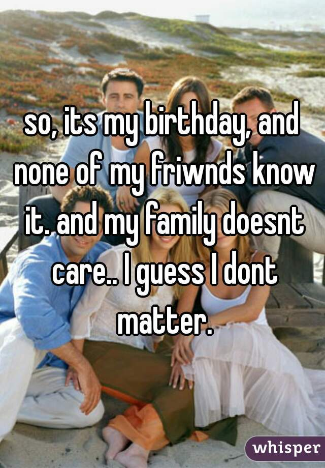 so, its my birthday, and none of my friwnds know it. and my family doesnt care.. I guess I dont matter.