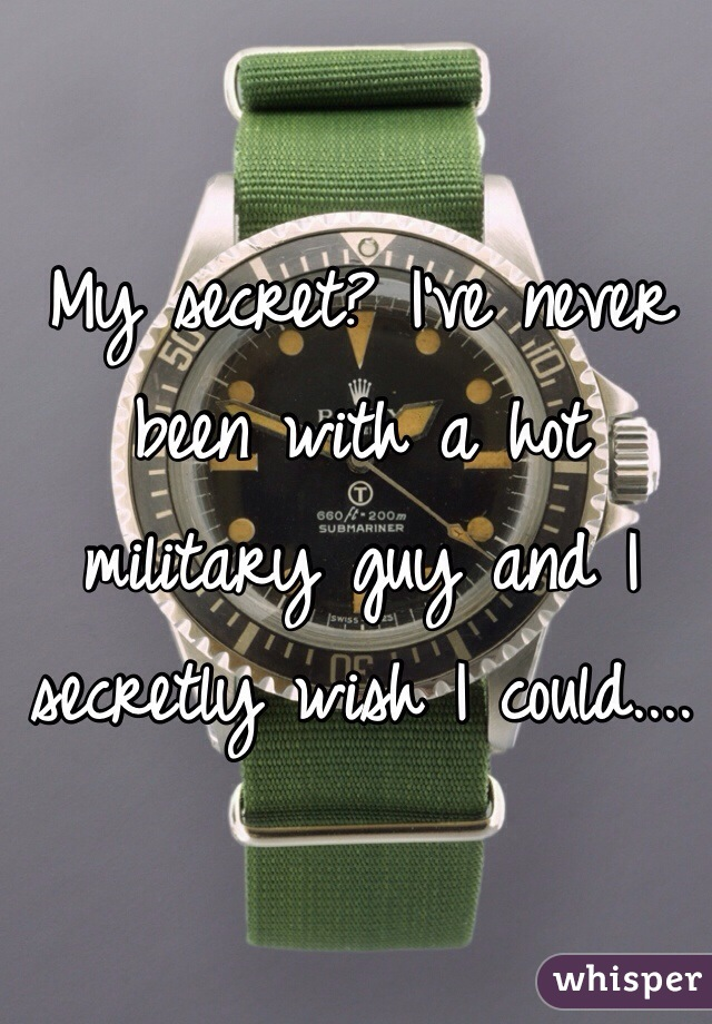 My secret? I've never been with a hot military guy and I secretly wish I could....