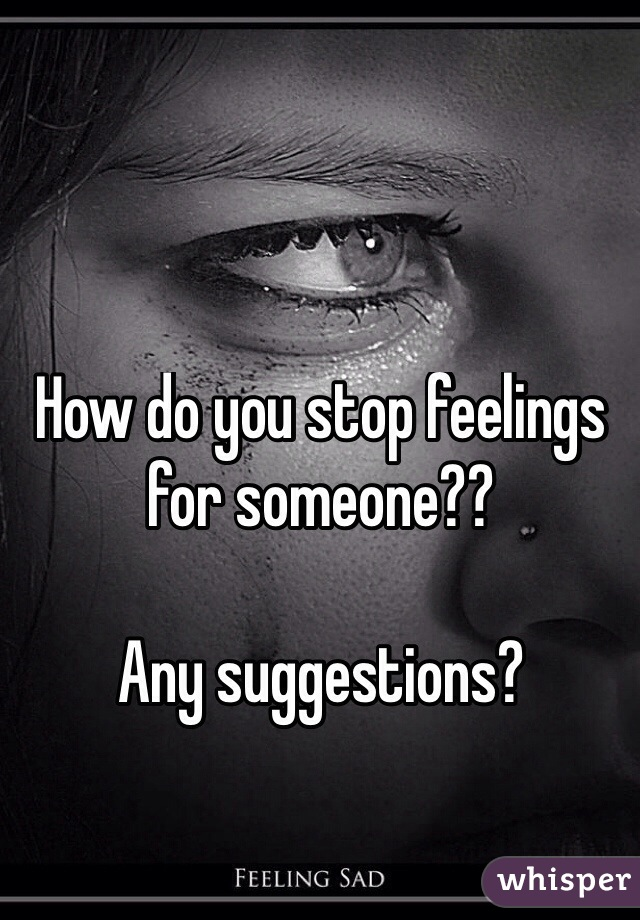 How do you stop feelings for someone??   Any suggestions?