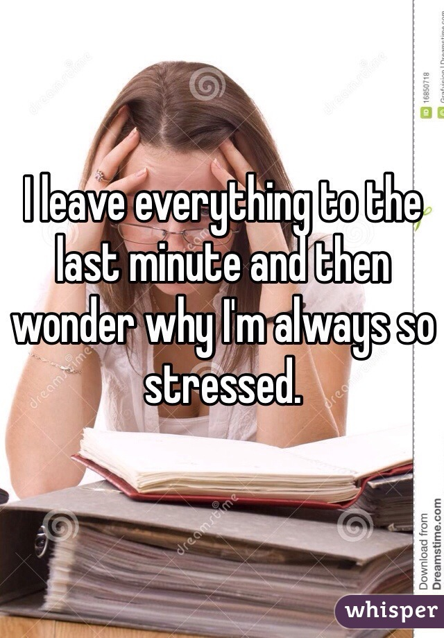 I leave everything to the last minute and then wonder why I'm always so stressed.