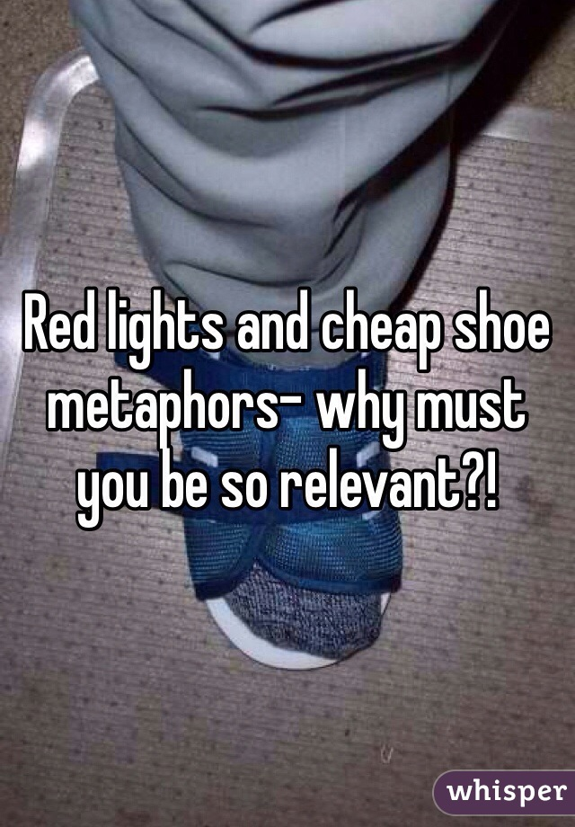 Red lights and cheap shoe metaphors- why must you be so relevant?!