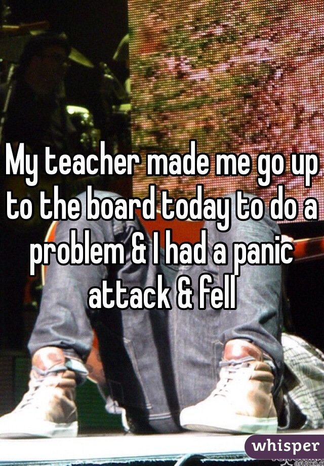 My teacher made me go up to the board today to do a problem & I had a panic attack & fell