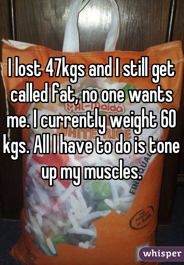I lost 47kgs and I still get called fat, no one wants me. I currently weight 60 kgs. All I have to do is tone up my muscles.
