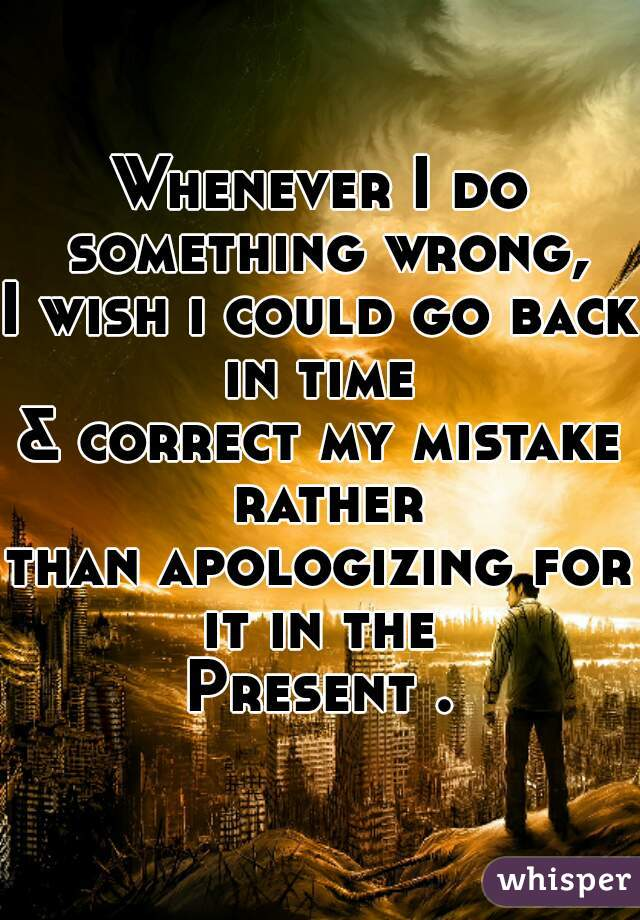 Whenever I do something wrong, I wish i could go back in time  & correct my mistake rather than apologizing for it in the  Present .