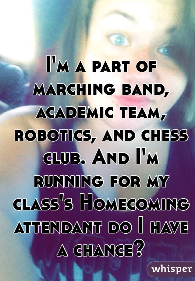 I'm a part of marching band, academic team, robotics, and chess club. And I'm running for my class's Homecoming attendant do I have a chance?