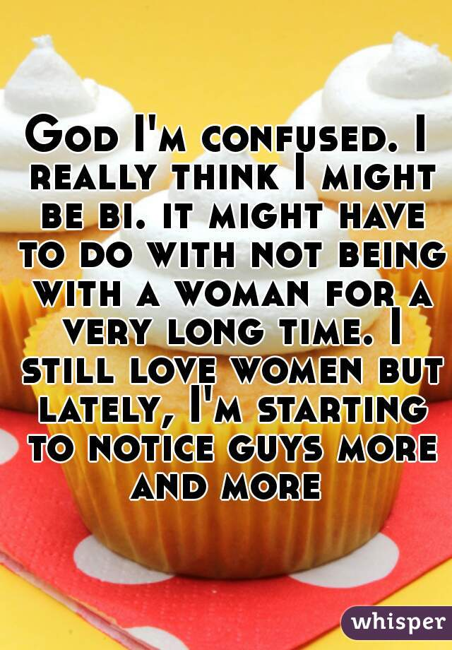 God I'm confused. I really think I might be bi. it might have to do with not being with a woman for a very long time. I still love women but lately, I'm starting to notice guys more and more
