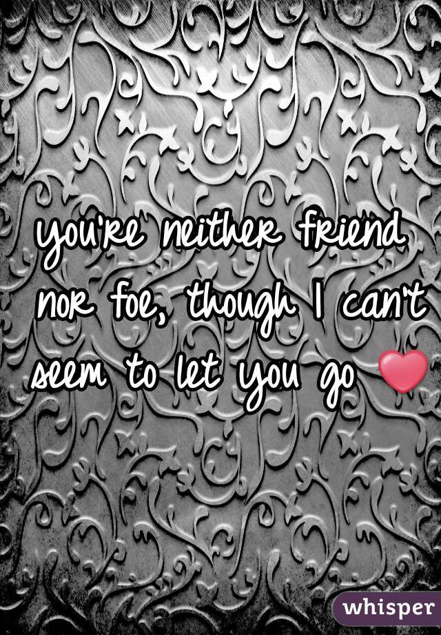 you're neither friend nor foe, though I can't seem to let you go ❤