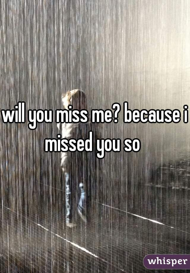 will you miss me? because i missed you so