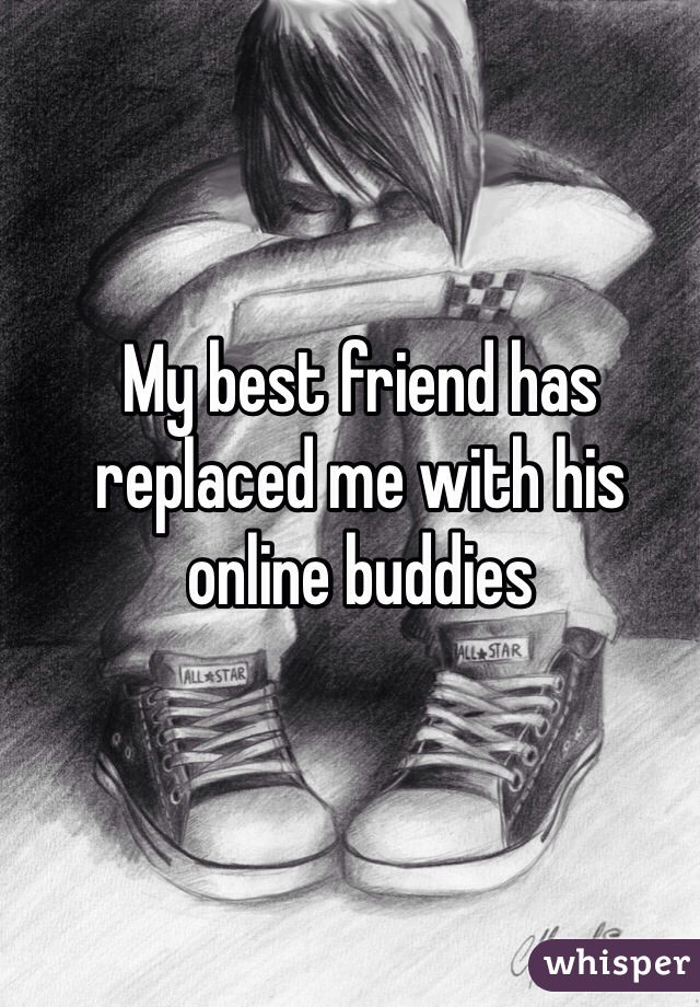 My best friend has replaced me with his online buddies