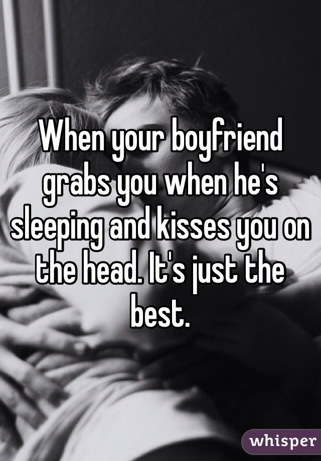 When your boyfriend grabs you when he's sleeping and kisses you on the head. It's just the best.