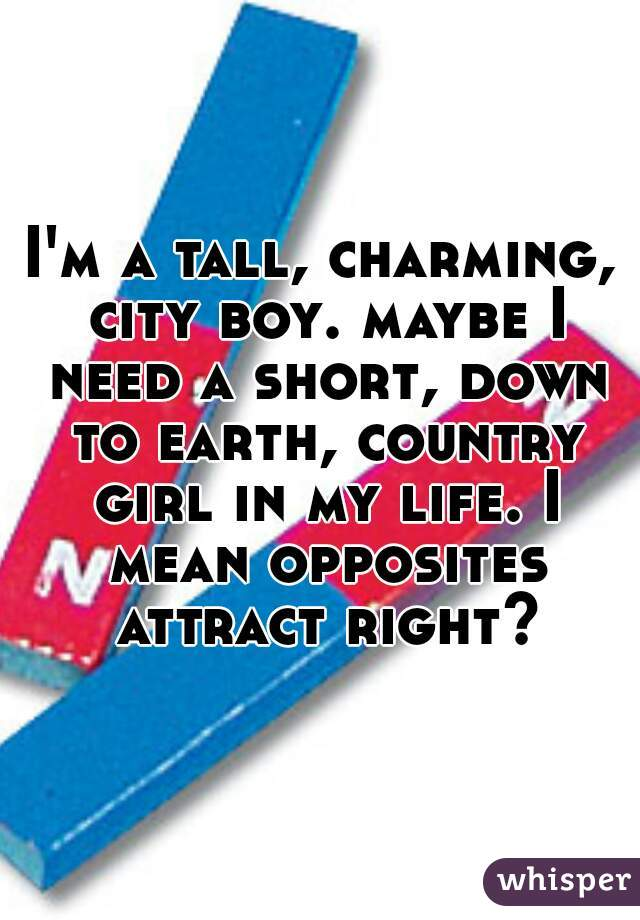 I'm a tall, charming, city boy. maybe I need a short, down to earth, country girl in my life. I mean opposites attract right?