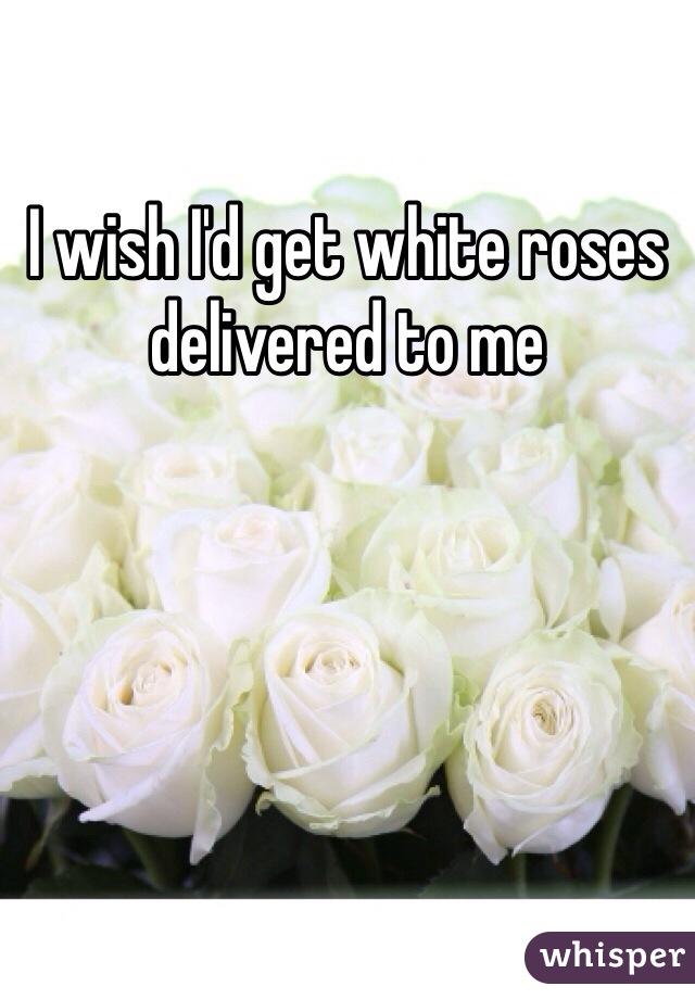 I wish I'd get white roses delivered to me