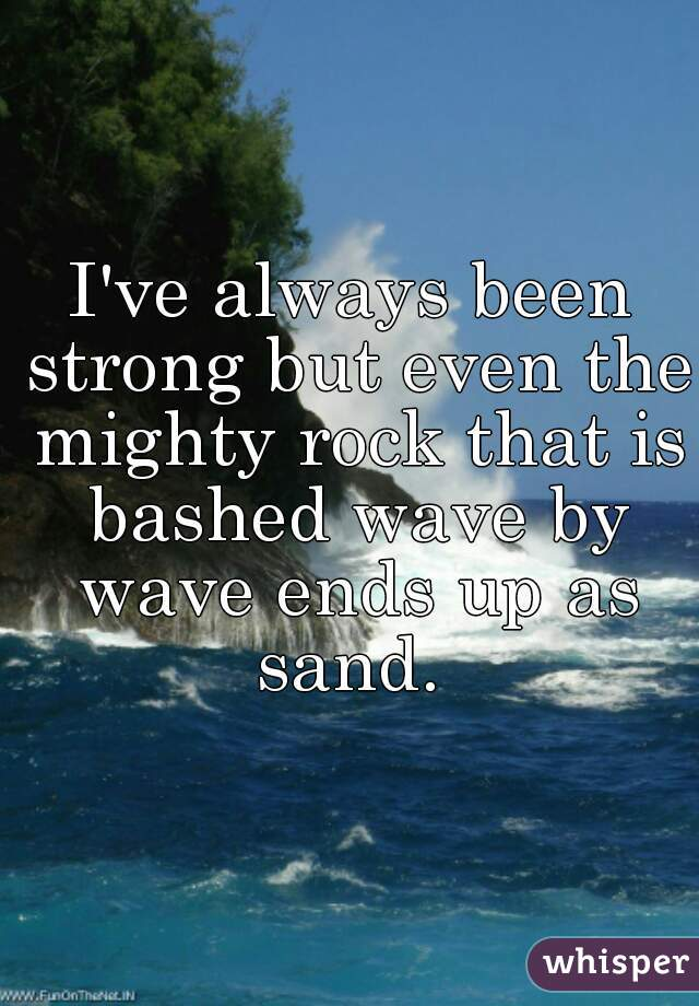 I've always been strong but even the mighty rock that is bashed wave by wave ends up as sand.