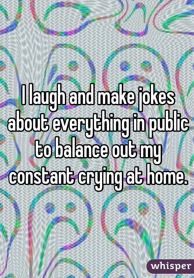 I laugh and make jokes about everything in public to balance out my constant crying at home.