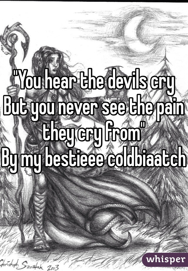 """""""You hear the devils cry But you never see the pain they cry from""""  By my bestieee coldbiaatch"""