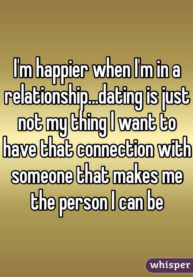 I'm happier when I'm in a relationship...dating is just not my thing I want to have that connection with someone that makes me the person I can be