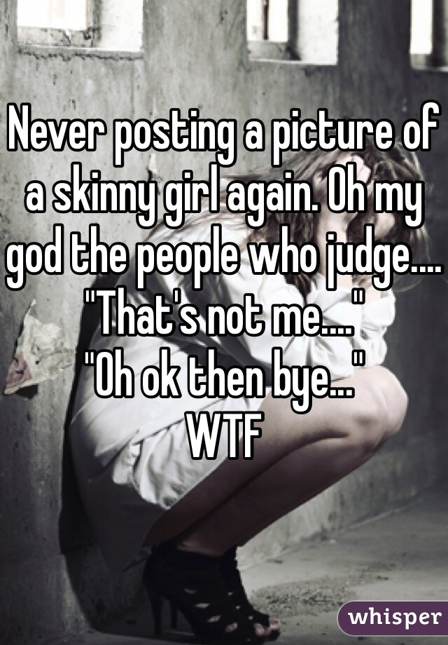 """Never posting a picture of a skinny girl again. Oh my god the people who judge....  """"That's not me....""""  """"Oh ok then bye...""""  WTF"""