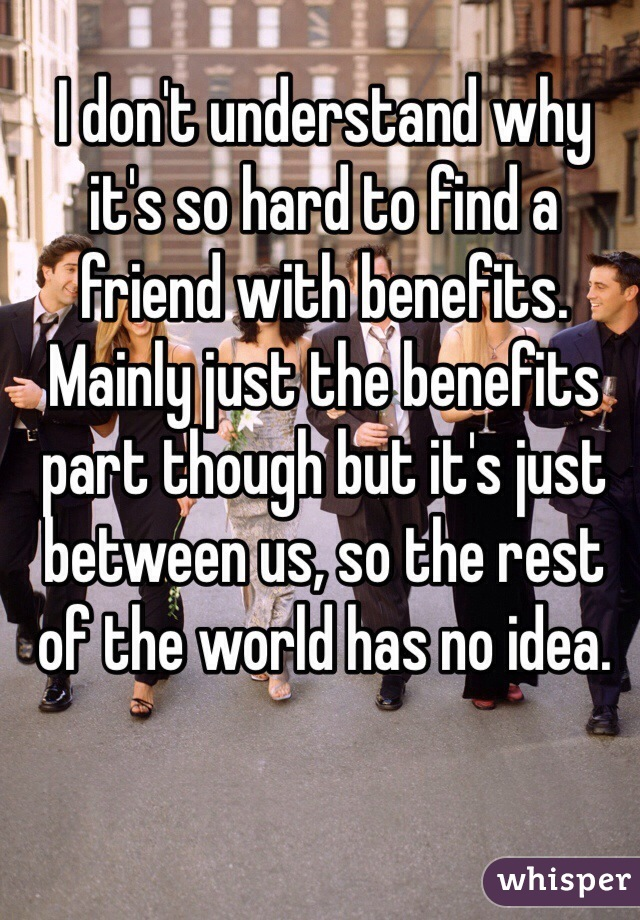 I don't understand why it's so hard to find a friend with benefits. Mainly just the benefits part though but it's just between us, so the rest of the world has no idea.