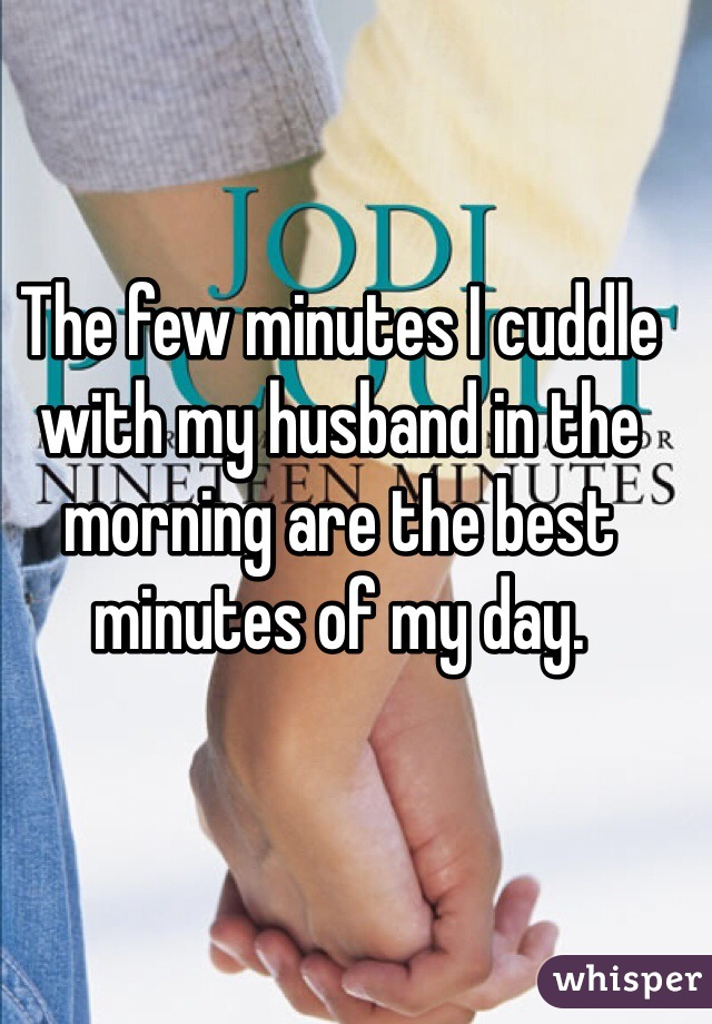 The few minutes I cuddle with my husband in the morning are the best minutes of my day.