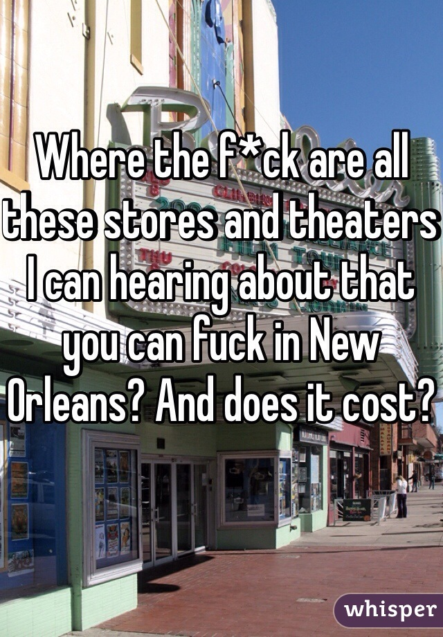 Where the f*ck are all these stores and theaters I can hearing about that you can fuck in New Orleans? And does it cost?