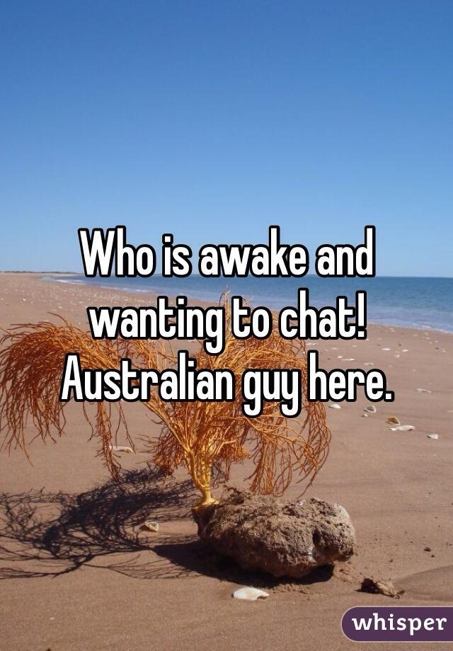 Who is awake and wanting to chat! Australian guy here.