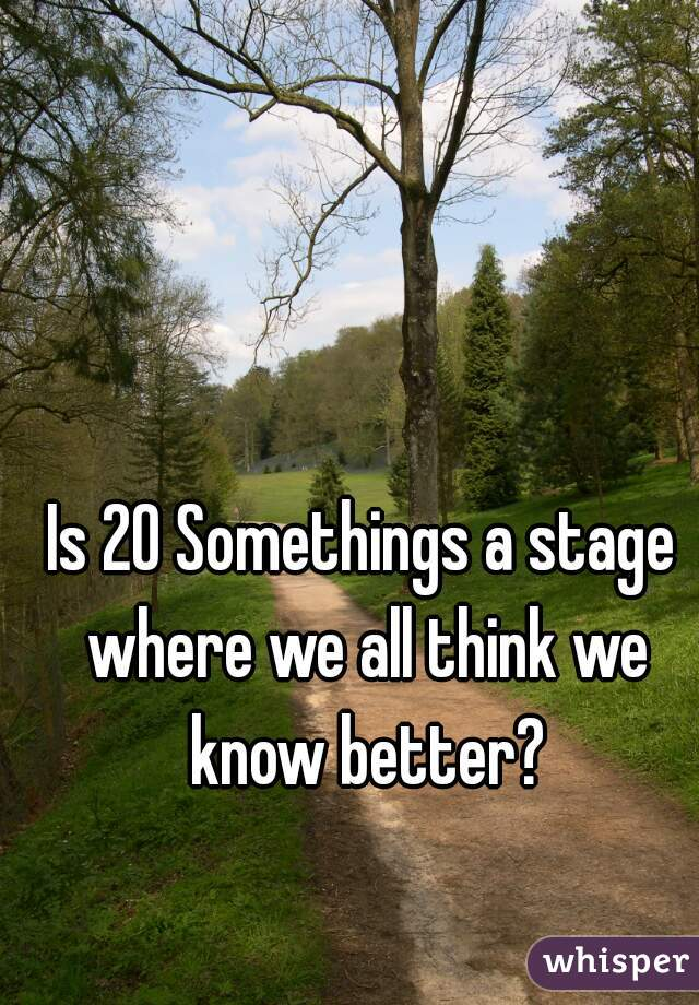 Is 20 Somethings a stage where we all think we know better?
