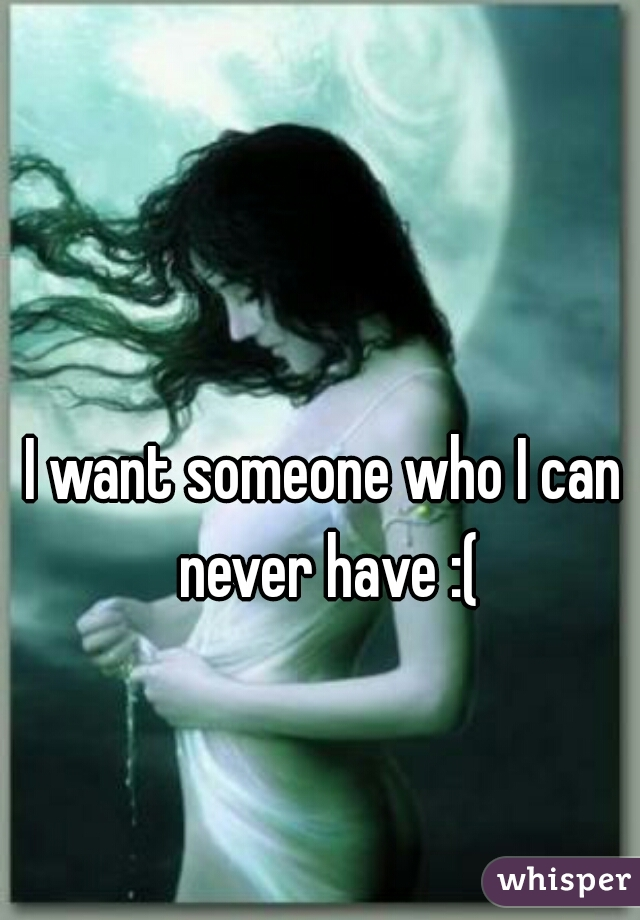 I want someone who I can never have :(