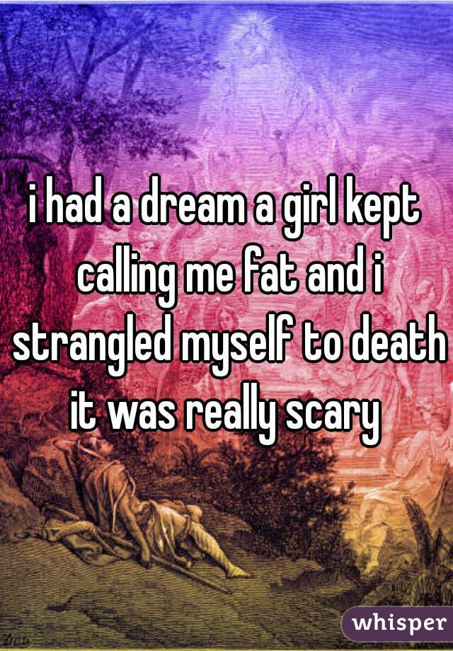 i had a dream a girl kept calling me fat and i strangled myself to death it was really scary